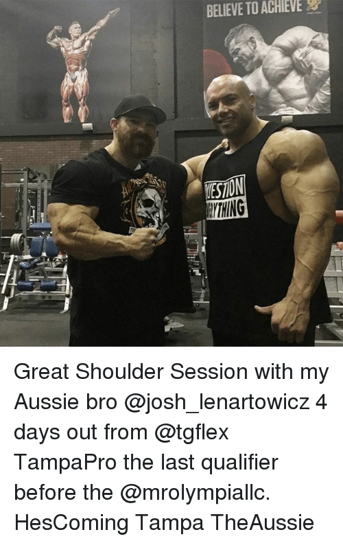 Memes, Aussie, and 🤖: BELIEVE TO ACHIEVE  EYTHING Great Shoulder Session with my Aussie bro @josh_lenartowicz 4 days out from @tgflex TampaPro the last qualifier before the @mrolympiallc. HesComing Tampa TheAussie