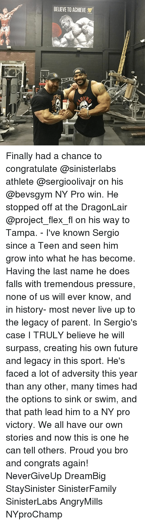 Flexing, Future, and Memes: BELIEVE TO ACHIEVE Finally had a chance to congratulate @sinisterlabs athlete @sergioolivajr on his @bevsgym NY Pro win. He stopped off at the DragonLair @project_flex_fl on his way to Tampa. - I've known Sergio since a Teen and seen him grow into what he has become. Having the last name he does falls with tremendous pressure, none of us will ever know, and in history- most never live up to the legacy of parent. In Sergio's case I TRULY believe he will surpass, creating his own future and legacy in this sport. He's faced a lot of adversity this year than any other, many times had the options to sink or swim, and that path lead him to a NY pro victory. We all have our own stories and now this is one he can tell others. Proud you bro and congrats again! NeverGiveUp DreamBig StaySinister SinisterFamily SinisterLabs AngryMills NYproChamp
