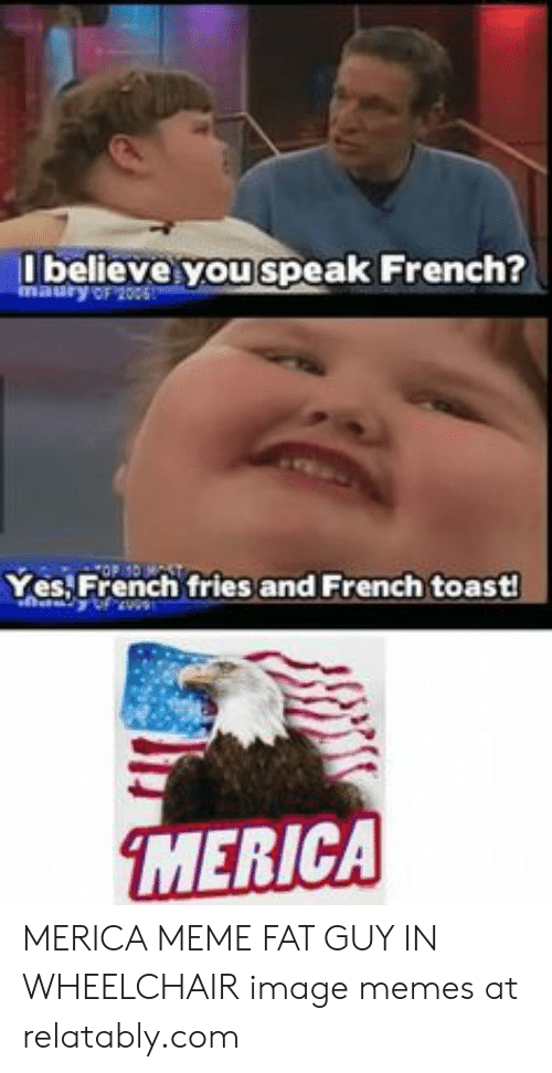 Meme Fat: believe you speak French?  maury oF 2005  Yes French fries and French toast!  MERICA MERICA MEME FAT GUY IN WHEELCHAIR image memes at relatably.com