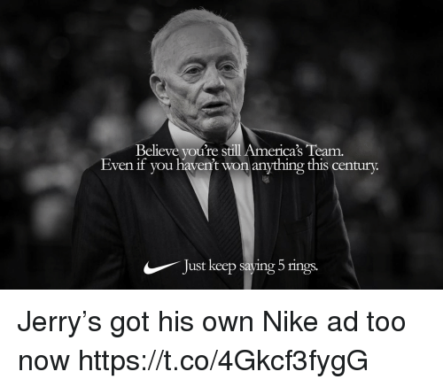 Football, Nfl, and Nike: Believe you're still America's Team.  Even if you havent won anything this century.  Just keep saying 5 rings. Jerry's got his own Nike ad too now https://t.co/4Gkcf3fygG