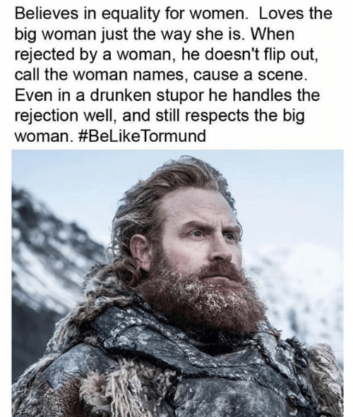 und: Believes in equality for women. Loves the  big woman just the way she is. When  rejected by a woman, he doesn't flip out,  call the woman names, cause a scene  Even in a drunken stupor he handles the  rejection well, and still respects the big  woman. #BeLikeTorm und