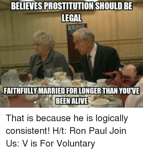 prostitutes: BELIEVES PROSTITUTION SHOULDBE  LEGAL  FAITHFULLY MARRIED FOR LONGERTHAN YOUVE  BEEN ALIVE That is because he is logically consistent!   H/t: Ron Paul Join Us: V is For Voluntary
