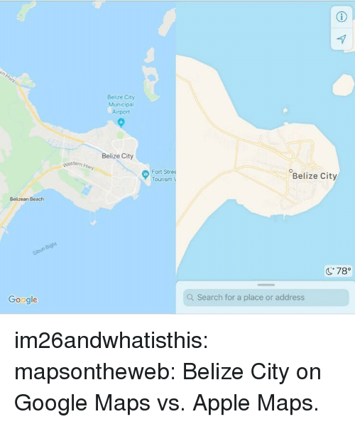 "Google Maps: Belize City  Municipal  Airport  Belize City  Nestern  Fort Stree  Tourism  Belize City  Belizean Beach  C78""  Google  Q Search for a place or address im26andwhatisthis:  mapsontheweb:  Belize City on Google Maps vs. Apple Maps."