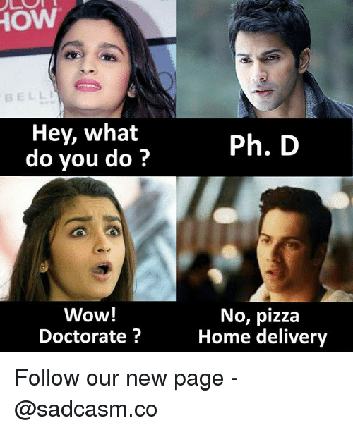 Memes, Pizza, and Wow: BELL  Hey, what  do you do?  Ph. D  Wow!  Doctorate?  No, pizza  Home delivery Follow our new page - @sadcasm.co