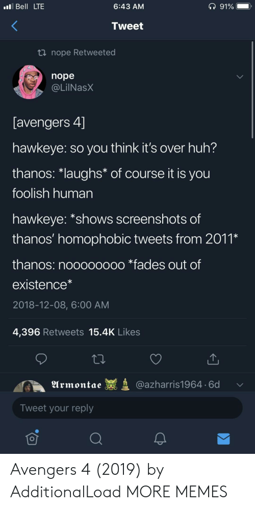 """fades: Bell LTE  6:43 AM  Tweet  nope Retweeted  nope  @LilNasX  avengers 4」  hawkeye: so you think it's over huh?  thanos·laughs* of course it is you  foolish human  hawkeye: """"shows screenshots of  thanos' homophobIC tweets from 201,  thanos: noooooooo *fades out of  existence*  2018-12-08, 6:00 AM  4,396 Retweets 15.4K Likes  Urmontae  @azharris1964. 6d  Tweet your reply  可 Avengers 4 (2019) by AdditionalLoad MORE MEMES"""