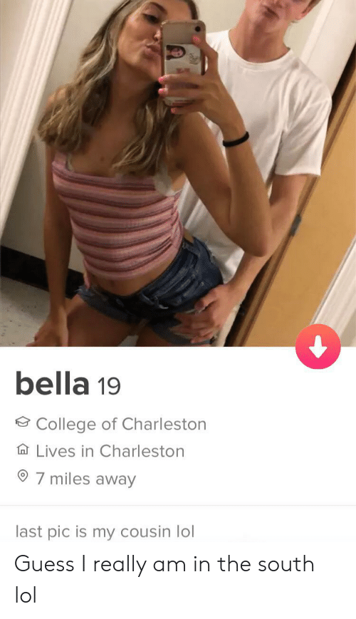 Charleston: bella 19  College of Charleston  Lives in Charleston  7 miles away  last pic is my cousin lol Guess I really am in the south lol