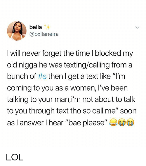 "Bae, Lol, and Memes: bella  @bxllaneira  I will never forget the time I blocked m  old nigga he was texting/calling from a  bunch of #s then I get a text like ""I'm  coming to you as a woman, l've been  talking to your man,i'm not about to talk  to you through text tho so call me"" soon  as I answer I hear ""bae please,, ジ(D)(D LOL"