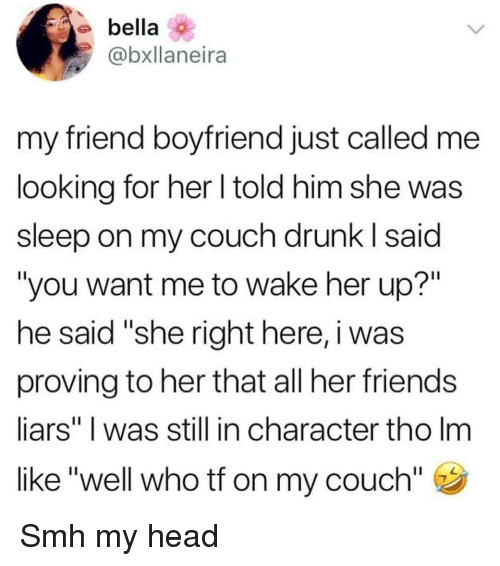 """liars: bella  @bxllaneira  my friend boyfriend just called me  looking for her l told him she was  sleep on my couch drunk I said  """"you want me to wake her up?""""  he said """"she right here, i was  proving to her that all her friends  liars"""" I was still in character tho Im  like """"well who tf on my couch"""" Smh my head"""