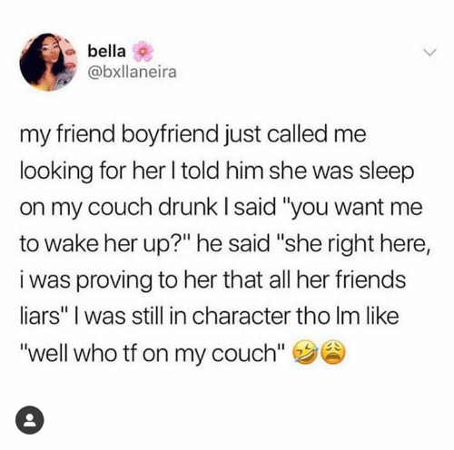 """liars: bella  @bxllaneira  my friend boyfriend just called me  looking for her l told him she was sleep  on my couch drunk l said """"you want me  to wake her up?"""" he said """"she right here,  i was proving to her that all her friends  liars"""" I was still in character tho Im like  """"well who tf on my couch"""""""