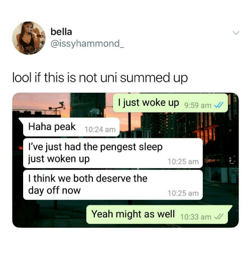 Summed Up: bella  @issyhammond  lool if this is not uni summed up  I just woke up 9:59 am  Haha peak 10:24 am  l've just had the pengest sleep  just woken up  l think we both deserve thee  day off now  10:25 am  10:25 amm  Yeah might as well 10:33 am