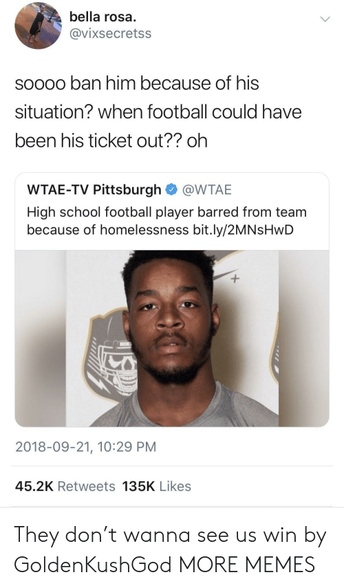Football Player: bella rosa  @vixsecretss  soooo ban him because of his  situation? when football could have  been his ticket out?? oh  WTAE-TV Pittsburgh @WTAE  High school football player barred from team  because of homelessness bit.ly/2MNsHwD  2018-09-21, 10:29 PM  45.2K Retweets 135K Likes They don't wanna see us win by GoldenKushGod MORE MEMES