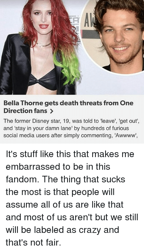 """Crazy, Disney, and Memes: Bella Thorne gets death threats from One  Direction fans  The former Disney star, 19, was told to leave', 'get out',  and """"stay in your damn lane' by hundreds of furious  social media users after simply commenting, """"Awwww, It's stuff like this that makes me embarrassed to be in this fandom. The thing that sucks the most is that people will assume all of us are like that and most of us aren't but we still will be labeled as crazy and that's not fair."""