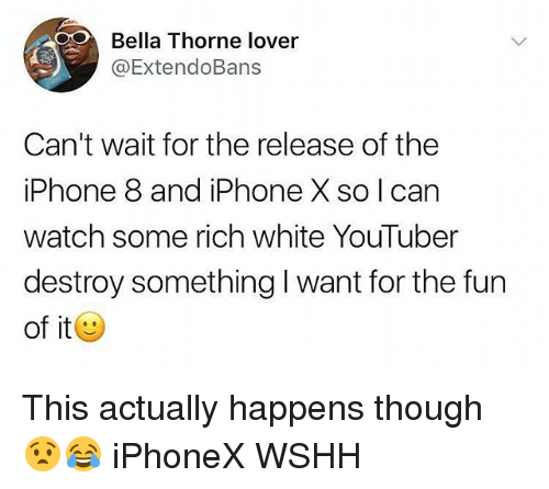 Iphone, Memes, and Wshh: Bella Thorne lover  @ExtendoBans  Can't wait for the release of the  iPhone 8 and iPhone X so I can  watch some rich white YouTuber  destroy something I want for the fun  of it This actually happens though 😧😂 iPhoneX WSHH