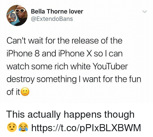 Iphone, Memes, and Watch: Bella Thorne lover  ExtendoBans  Can't wait for the release of the  iPhone 8 and iPhone X so I can  watch some rich white YouTuber  destroy something I want for the fun  of it This actually happens though 😧😂 https://t.co/pPIxBLXBWM
