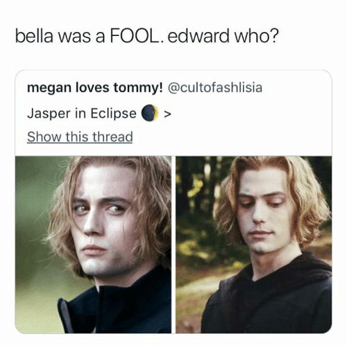 Megan, Eclipse, and Who: bella was a FOOL. edward who?  megan loves tommy! @cultofashlisia  Jasper in Eclipse>  Show this thread