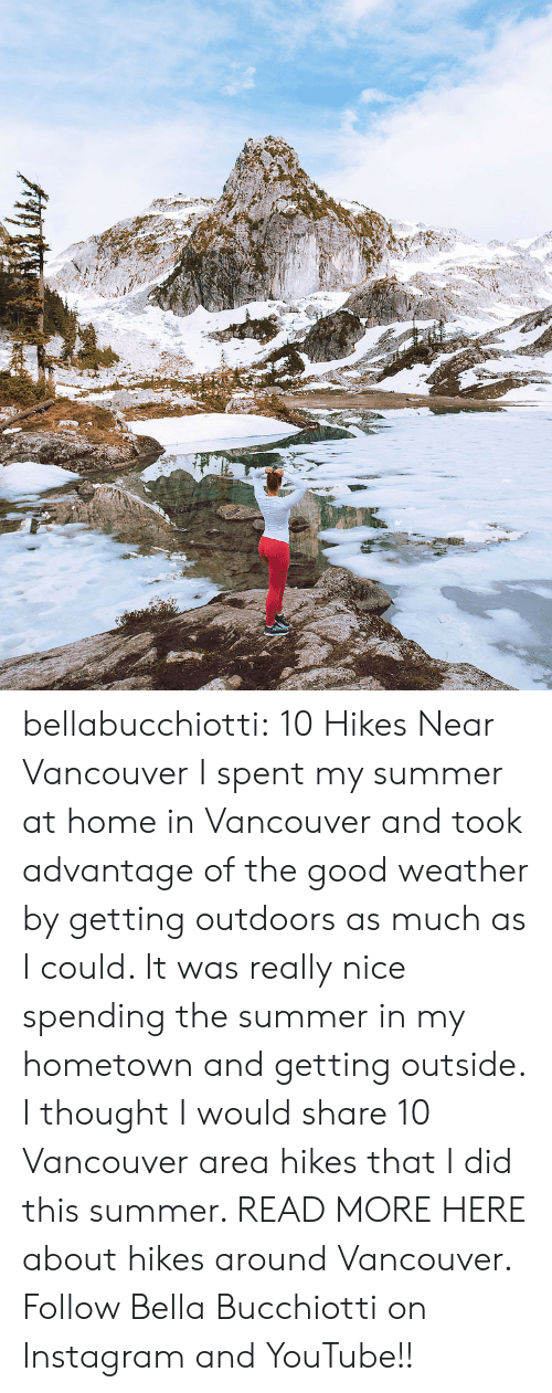 My Hometown: bellabucchiotti: 10 Hikes Near Vancouver  I spent my summer at home in Vancouver and took advantage of the good weather by  getting outdoors as much as I could. It was really nice spending the  summer in my hometown and getting outside. I thought I would share 10  Vancouver area hikes that I did this summer.   READ MORE HERE about hikes around Vancouver. Follow Bella Bucchiotti on Instagram and YouTube!!