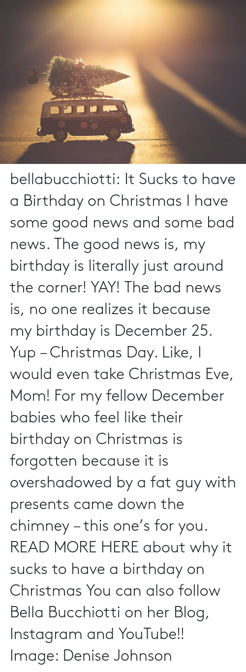 Johnson: bellabucchiotti: It Sucks to have a Birthday on Christmas  I have some good news and some bad news. The good news is, my birthday  is literally just around the corner! YAY! The bad news is, no one  realizes it because my birthday is December 25. Yup – Christmas Day.  Like, I would even take Christmas Eve, Mom! For my fellow December  babies who feel like their birthday on Christmas is forgotten because it  is overshadowed by a fat guy with presents came down the chimney – this  one's for you.   READ MORE HERE about why it sucks to have a birthday on Christmas You can also follow Bella Bucchiotti on her Blog, Instagram and YouTube!! Image:   Denise Johnson