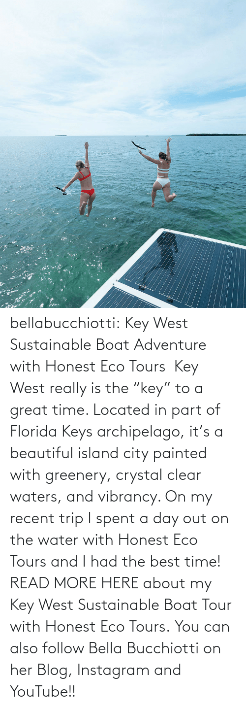 "Boat: :: bellabucchiotti:  Key West Sustainable Boat Adventure with Honest Eco Tours   Key West really is the ""key"" to a great time. Located in part of Florida Keys  archipelago, it's a beautiful island city painted with greenery,  crystal clear waters, and vibrancy. On my recent trip I spent a day out  on the water with Honest Eco Tours and I had the best time!  READ MORE HERE about my Key West Sustainable Boat Tour with Honest Eco Tours. You can also follow Bella Bucchiotti on her Blog, Instagram and YouTube!!"