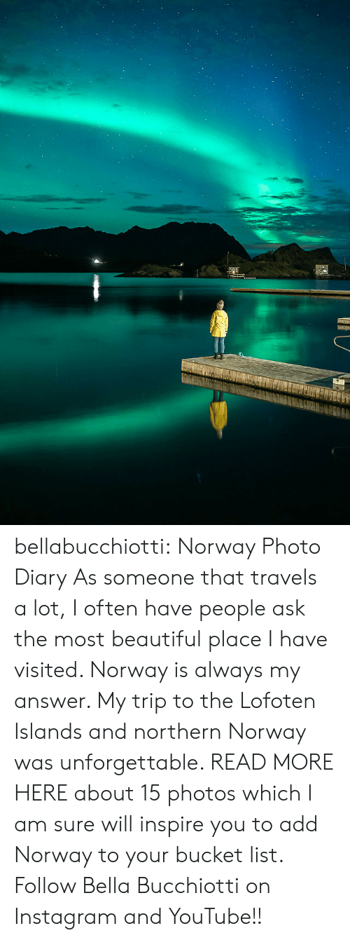 Bucket list: bellabucchiotti: Norway Photo Diary   As someone that travels a lot, I often have people ask the most  beautiful place I have visited. Norway is always my answer. My trip to  the Lofoten Islands and northern Norway was unforgettable. READ MORE HERE about 15 photos which I am sure will inspire you to add Norway to your  bucket list.  Follow Bella Bucchiotti on Instagram and YouTube!!
