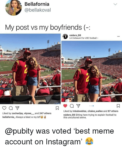 USC: Bellafornia  @bellakoval  My post vs my boyfriends (-:  raiders 98  LA Coliseum For USC footbal>  Liked by Ivlssbooblss, citalee wallee and 97 others  Liked by zacharijay, elysse_and 247 others  bellafornia Always a blast w my bffs  raiders 98 Sitting here trying to explain football to  this uncultured swine. @pubity was voted 'best meme account on Instagram' 😂