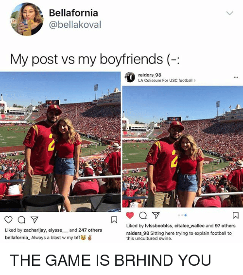 Football, Memes, and The Game: Bellafornia  @bellakoval  My post vs my boyfriends (:  raiderse,98 For USC football 》  Liked by Ivlssbooblss, citalee wallee and 97 others  Liked by zacharijay, elysse _ and 247 others  bellafornia-Always a blast w my bff  raiders 98 Sitting here trying to explain football to  this uncultured swine. THE GAME IS BRHIND YOU