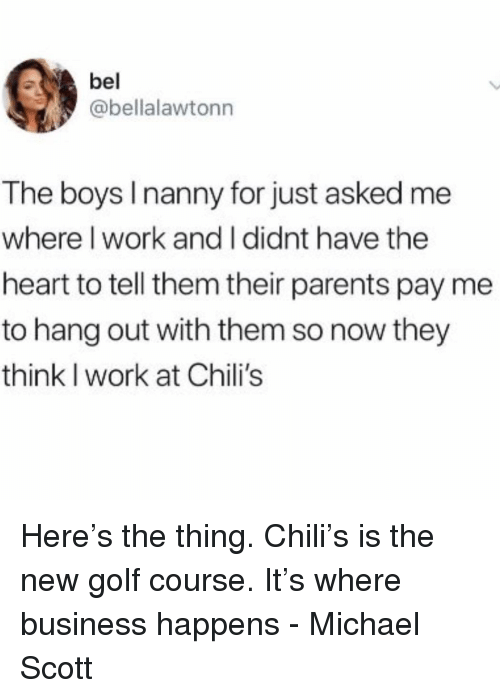 Golf Course: @bellalawtonn  The boys I nanny for just asked me  where I work and I didnt have the  heart to tell them their parents pay me  to hang out with them so now they  think I work at Chili's Here's the thing. Chili's is the new golf course. It's where business happens - Michael Scott