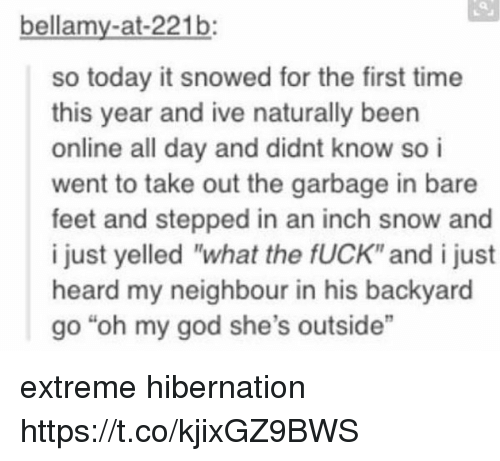 """bare feet: bellamy-at-221b:  so today it snowed for the first time  this year and ive naturally been  online all day and didnt know so i  went to take out the garbage in bare  feet and stepped in an inch snow and  i just yelled """"what the fUCK"""" and i just  heard my neighbour in his backyard  go """"oh my god she's outside"""" extreme hibernation https://t.co/kjixGZ9BWS"""
