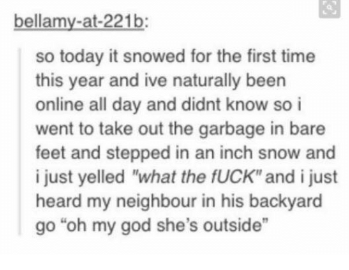"""bare feet: bellamy-at-221b:  so today it snowed for the first time  this year and ive naturally been  online all day and didnt know so i  went to take out the garbage in bare  feet and stepped in an inch snow and  i just yelled """"what the fUCK"""" and i just  heard my neighbour in his backyard  go """"oh my god she's outside"""""""