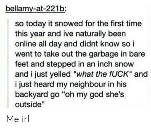 """neighbour: bellamy-at-221b:  so today it snowed for the first time  this year and ive naturally been  online all day and didnt know so i  went to take out the garbage in bare  feet and stepped in an inch snow  and i just yelled """"what the fUCK"""" and  i just heard my neighbour in his  backyard go """"oh my god she's  outside"""" Me irl"""