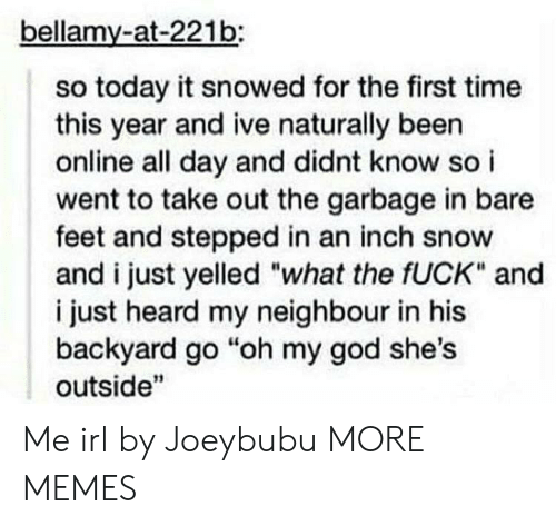 """neighbour: bellamy-at-221b:  so today it snowed for the first time  this year and ive naturally been  online all day and didnt know so i  went to take out the garbage in bare  feet and stepped in an inch snow  and i just yelled """"what the fUCK"""" and  i just heard my neighbour in his  backyard go """"oh my god she's  outside"""" Me irl by Joeybubu MORE MEMES"""