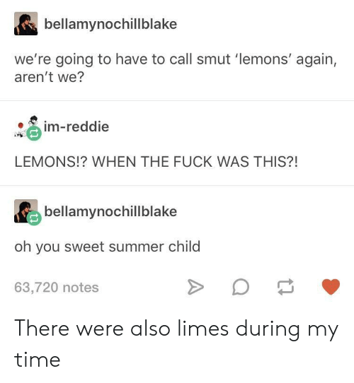 limes: bellamynochillblake  we're going to have to call smut 'lemons' again,  aren't we?  e, in-reddie  LEMONS!? WHEN THE FUCK WAS THIS?!  bellamynochillblake  oh you sweet summer child  63,720 notes There were also limes during my time