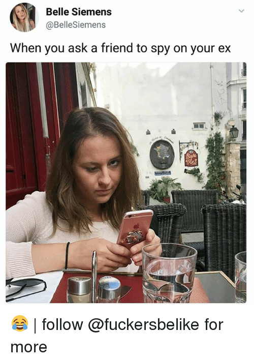 Memes, 🤖, and Spy: Belle Siemens  @BelleSiemens  When you ask a friend to spy on your ex 😂   follow @fuckersbelike for more