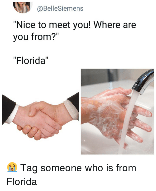 "Tag Someone Who Is: @BelleSiemens  ""Nice to meet you! Where are  you from?""  ""Florida"" 😭 Tag someone who is from Florida"