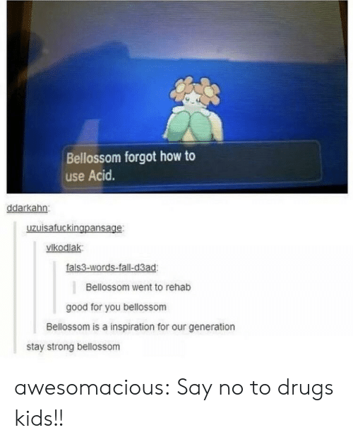 Our Generation: Bellossom forgot how to  use Acid.  ddarkahn  uzuisafuckingpansage  vikodlak  fals3-words-fall-d3ad  Bellossom went to rehab  good for you bellossom  Bellossom is a inspiration for our generation  stay strong bellossom awesomacious:  Say no to drugs kids!!