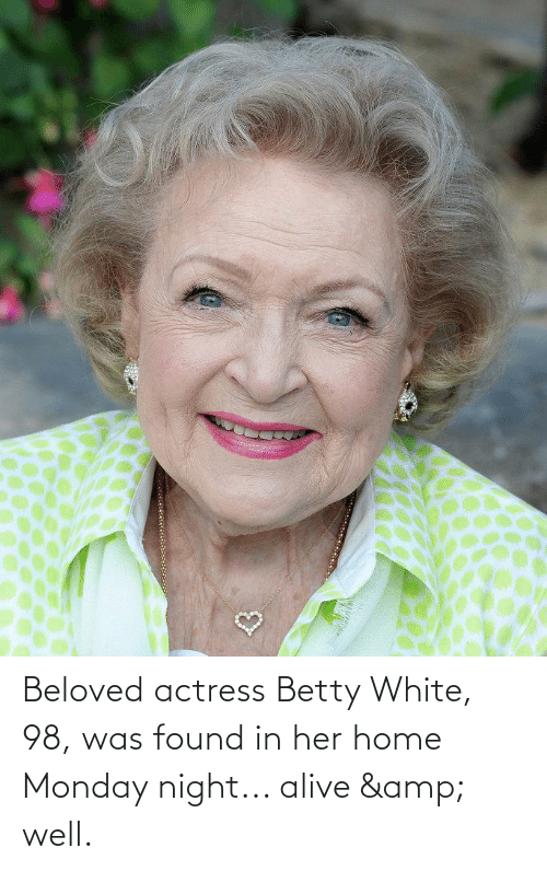 actress: Beloved actress Betty White, 98, was found in her home Monday night... alive & well.