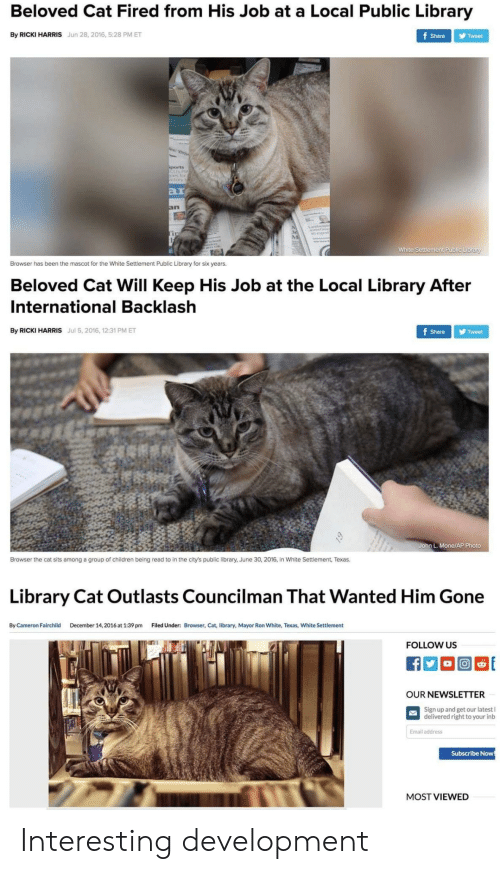 2016 In: Beloved Cat Fired from His Job at a Local Public Library  By RICKI HARRIS Jun 28, 2016, 5:28 PM ET  Share Tweet  ar  In  White Settlement Public Library  Browser has been the mascot for the White Settlement Public Library for six years.  Beloved Cat Will Keep His Job at the Local Library After  International Backlash  By RICKI HARRIS Jul 5, 2016, 12:31 PM ET  Share Tweet  John L. Mone/AP Photo  Browser the cat sits among a group of children being read to in the city's public library, June 30, 2016, in White Settlement, Texas.  Library Cat Outlasts Councilman That Wanted Him Gone  By Cameron Fairchild  December 14, 2016 at 1:39 pm  Filed Under:  Browser, Cat, library, Mayor Ron White, Texas, White Settlement  FOLLOW US  OUR NEWSLETTER  Sign up and get our latest l  delivered right to your inb  Email address  Subscribe Now  MOST VIEWED Interesting development