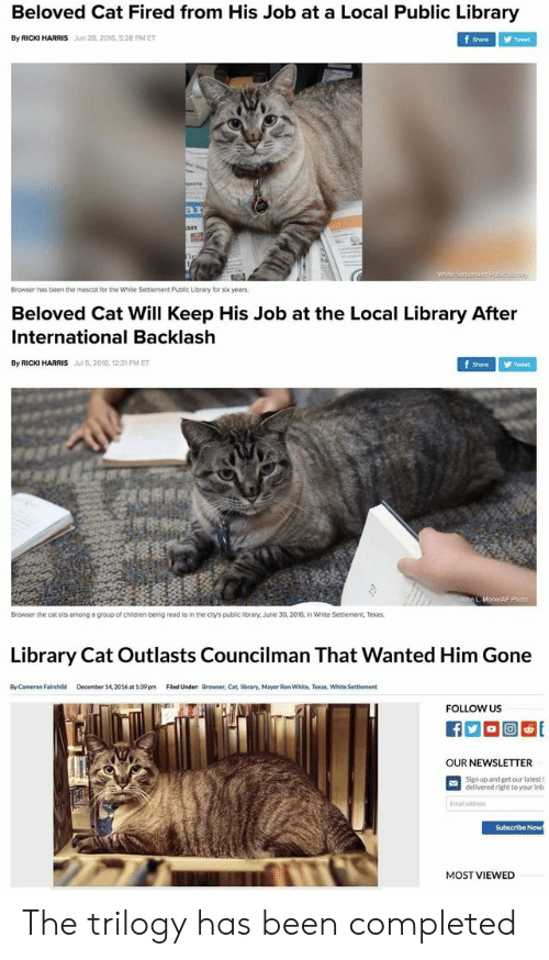 2016 In: Beloved Cat Fired from His Job at a Local Public Library  By RICKI HARRIS  Jun 28,2016, 5:28 PM ET  Shere ゾTweet  ar  Browser has been the mascot for the White Settlement Public Library for s years  Beloved Cat Will Keep His Job at the Local Library After  International Backlash  By RICKI HARRIS  Jul 5,2016, 12:31 PM ET  Shre Tweet  Browser the cat sits among a group of children beling read to in the chy's public brary, June 30, 2016, in White Seniement, Texas  to in the city's public library.  wnite Sessiement,Texas  Library Cat Outlasts Councilman That Wanted Him Gone  By Cameron Fairchild  December 14,2016at 1:39 pm  Filed Under: Browser, Cat, library, Mayor Ren White, Texas, White Settlement  FOLLOW US  OUR NEWSLETTER  Sign up and get our latest I  delivered right to your inb  Emall address  Subscribe Now  MOST VIEWED The trilogy has been completed