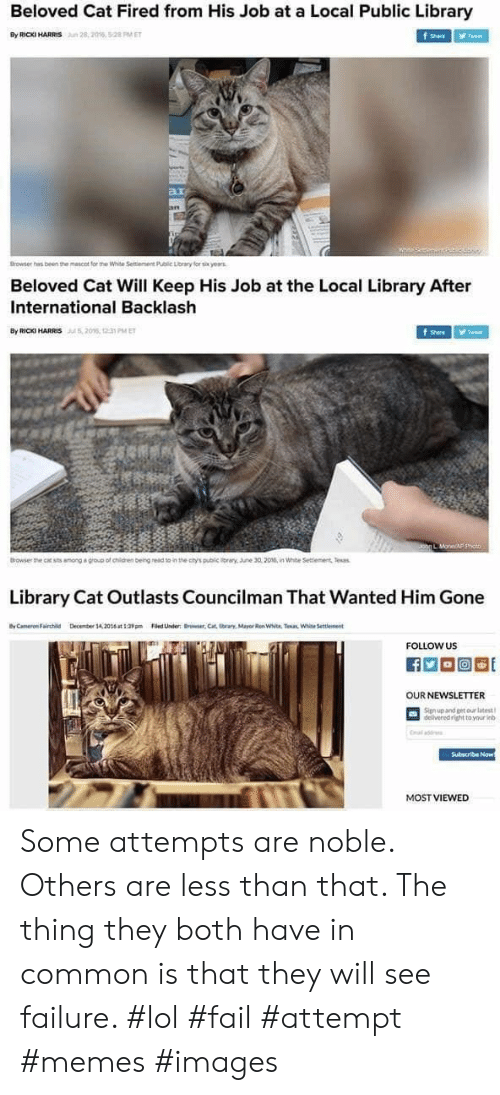 mayor: Beloved Cat Fired from His Job at a Local Public Library  By RICKI HARRIS  28,2016, 5:28 PM ET  f Share  Tweet  ar  an  Browser has been the mescot for the White Seitiement Public Lorary for six yearas  Beloved Cat Will Keep His Job at the Local Library After  International Backlash  By RIC HARRIS206, 1 PMET  Tweet  Shere  Johg L MoneAF p  Browser the cat sts among a group of chidren beingread to in the ctys public iray. une 30,2016, in White Settiement Tesas  Library Cat Outlasts Councilman That Wanted Him Gone  yCameron Fairchild  Decmber 14,20t39Filed Under Brwer,Cat tbrars, Mayor Ren White. Taan White Settlement  FOLLOW US  OUR NEWSLETTER  Signup and get our latest  delivered right to your inb  Cal add  Subscribe Now  MOST VIEWED Some attempts are noble. Others are less than that. The thing they both have in common is that they will see failure. #lol #fail #attempt #memes #images