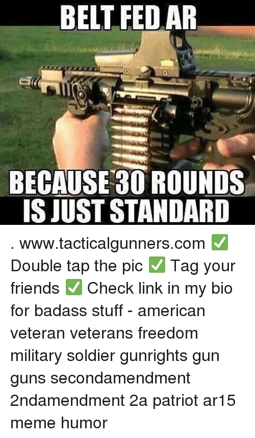 Ar15: BELT FED AR  BECAUSE 30 ROUNDS  IS JUST STANDARD . www.tacticalgunners.com ✅ Double tap the pic ✅ Tag your friends ✅ Check link in my bio for badass stuff - american veteran veterans freedom military soldier gunrights gun guns secondamendment 2ndamendment 2a patriot ar15 meme humor
