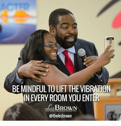 Vibraters: BEMINDFULTO LIFTTHE VIBRATION  IN EVERY ROOM YOU ENTER  BRO  YOU HAVE GREATNESS WITHIN YOU  @thelesbrown