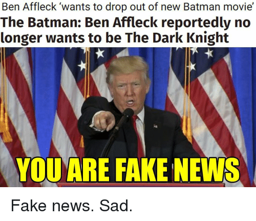 Batman, Fake, and Memes: Ben Affleck wants to drop out of new Batman movie  The Batman: Ben Affleck reportedly no  longer wants to be The Dark Knight  YOU ARE FAKE NEWS Fake news. Sad.