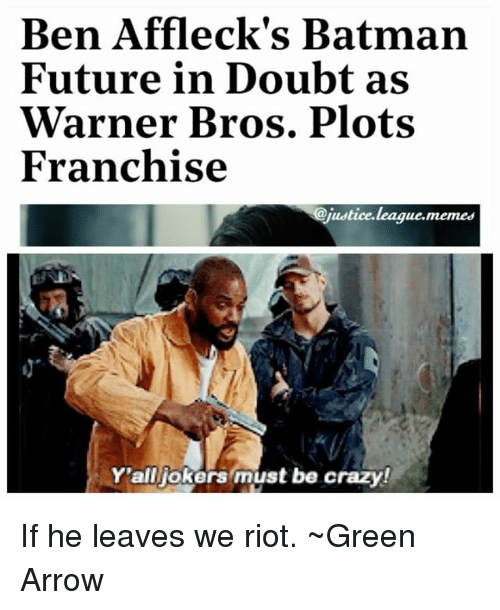 Batman, Crazy, and Future: Ben Affleck's Batman  Future in Doubt as  Warner Bros. Plots  Franchise  @justice.league.memes  Y'alljokers must be crazy! If he leaves we riot. ~Green Arrow