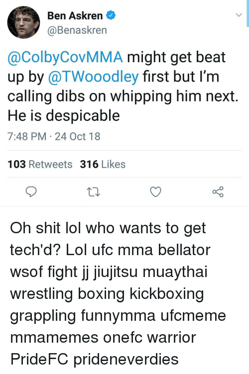 Bellator: Ben Askren  @Benaskren  @ColbyCovMMA might get beat  up by @TWooodley first but I'm  calling dibs on whipping him next  He is despicable  7:48 PM 24 Oct 18  103 Retweets 316 Likes Oh shit lol who wants to get tech'd? Lol ufc mma bellator wsof fight jj jiujitsu muaythai wrestling boxing kickboxing grappling funnymma ufcmeme mmamemes onefc warrior PrideFC prideneverdies