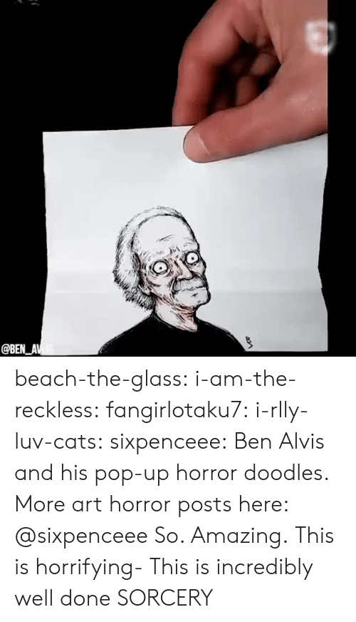sorcery: @BEN_AV beach-the-glass: i-am-the-reckless:  fangirlotaku7:   i-rlly-luv-cats:  sixpenceee:  Ben Alvis and his pop-up horror doodles. More art  horror posts here: @sixpenceee  So. Amazing.   This is horrifying-   This is incredibly well done   SORCERY