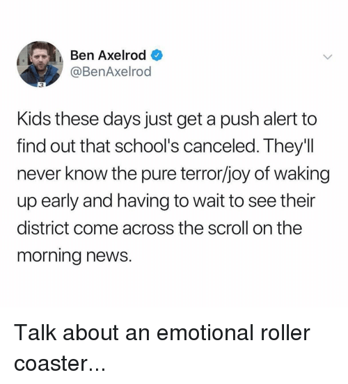 roller coaster: Ben Axelrod  @BenAxelrod  3  Kids these days just get a push alert to  find out that school's canceled. They'll  never know the pure terror/joy of waking  up early and having to wait to see their  district come across the scroll on the  morning news. Talk about an emotional roller coaster...