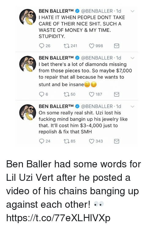 uzis: BEN BALLERTM @BENBALLER 1d  I HATE IT WHEN PEOPLE DONT TAKE  CARE OF THEIR NICE SHIT. SUCH A  WASTE OF MONEY & MY TIME  STUPIDITY.  26  241  998  BEN BALLERTM @BENBALLER. 1d ﹀  I bet there's a lot of diamonds missing  from those pieces too. So maybe $7,000  to repair that all because he wants to  stunt and be insane  BEN BALLERTM幸@BENBALLER-Id  On some really real shit. Uzi lost his  fucking mind bangin up his jewelry like  that. It'll cost him $3-4,000 just to  repolish & fix that SMH Ben Baller had some words for Lil Uzi Vert after he posted a video of his chains banging up against each other! 👀 https://t.co/77eXLHlVXp