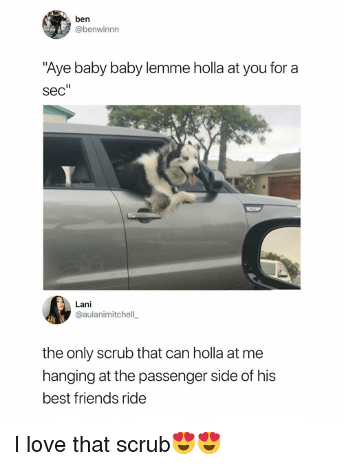 """holla: ben  @benwinnn  Aye baby baby lemme holla at you for a  sec""""  Lani  @aulanimitchell  the only scrub that can holla at me  hanging at the passenger side of his  best friends ride I love that scrub😍😍"""