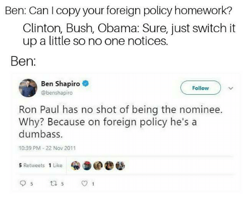 clinton bush: Ben: Can loopyyour foreign polloy homework?  Clinton, Bush, Obama: Sure, just switch it  up a little so no one notices.  Ben:  Ben Shapiro  @benshapiro  Follow  Ron Paul has no shot of being the nominee.  Why? Because on foreign policy he's a  dumbass.  10:39 PM 22 Nov 2011  5 Retweets 1 Like