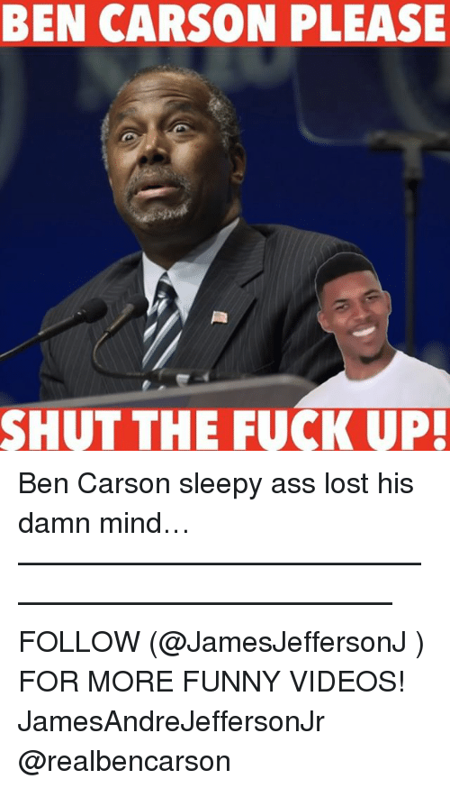 Ben Carson, Memes, and Shut the Fuck Up: BEN CARSON PLEASE  SHUT THE FUCK UP! Ben Carson sleepy ass lost his damn mind… ——————————————————————————— FOLLOW (@JamesJeffersonJ ) FOR MORE FUNNY VIDEOS! JamesAndreJeffersonJr @realbencarson