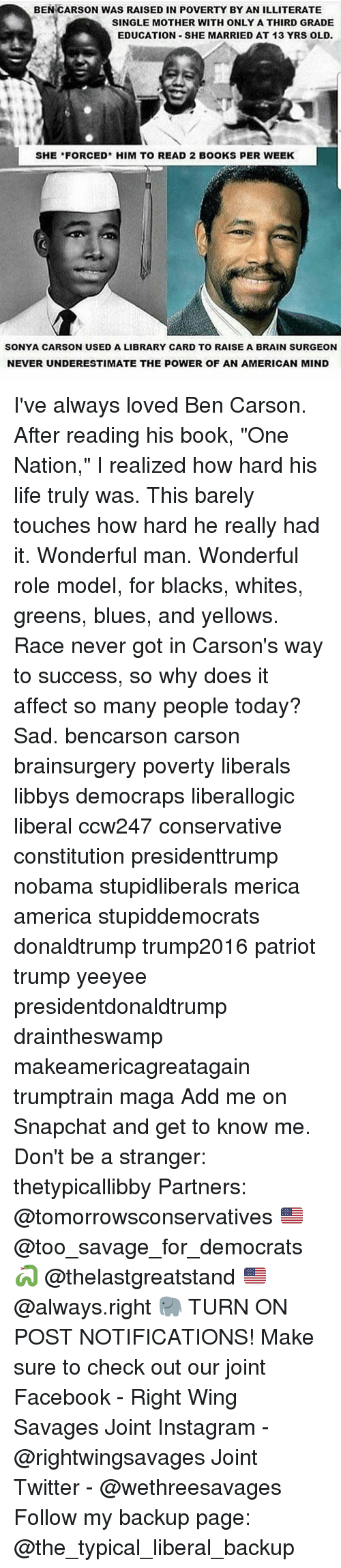"""Ben Carson, Affect, and Constitution: BEN CARSON WAS RAISED IN POVERTY BY AN ILLITERATE  SINGLE MOTHER WITH ONLY A THIRD GRADE  EDUCATION SHE MARRIED AT 13 YRS OLD.  SHE FORCED HIM TO READ 2 BOOKS PER WEEK  SONYA CARSON USED A LIBRARY CARD TO RAISE A BRAIN SURGEON  NEVER UNDERESTIMATE THE POWER OF AN AMERICAN MIND I've always loved Ben Carson. After reading his book, """"One Nation,"""" I realized how hard his life truly was. This barely touches how hard he really had it. Wonderful man. Wonderful role model, for blacks, whites, greens, blues, and yellows. Race never got in Carson's way to success, so why does it affect so many people today? Sad. bencarson carson brainsurgery poverty liberals libbys democraps liberallogic liberal ccw247 conservative constitution presidenttrump nobama stupidliberals merica america stupiddemocrats donaldtrump trump2016 patriot trump yeeyee presidentdonaldtrump draintheswamp makeamericagreatagain trumptrain maga Add me on Snapchat and get to know me. Don't be a stranger: thetypicallibby Partners: @tomorrowsconservatives 🇺🇸 @too_savage_for_democrats 🐍 @thelastgreatstand 🇺🇸 @always.right 🐘 TURN ON POST NOTIFICATIONS! Make sure to check out our joint Facebook - Right Wing Savages Joint Instagram - @rightwingsavages Joint Twitter - @wethreesavages Follow my backup page: @the_typical_liberal_backup"""